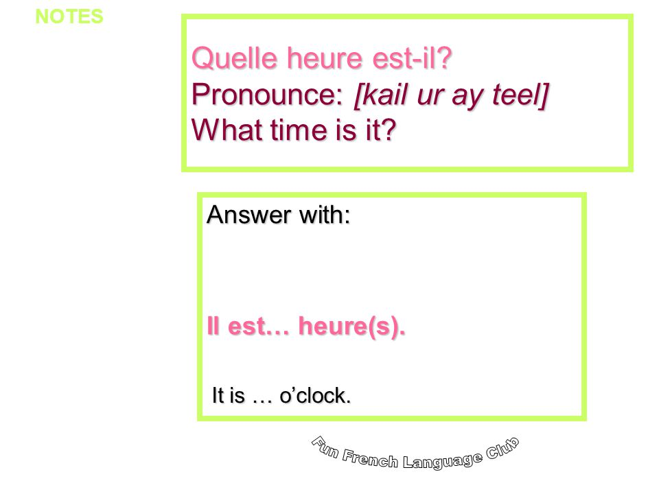 Quelle heure est-il Pronounce: [kail ur ay teel] What time is it